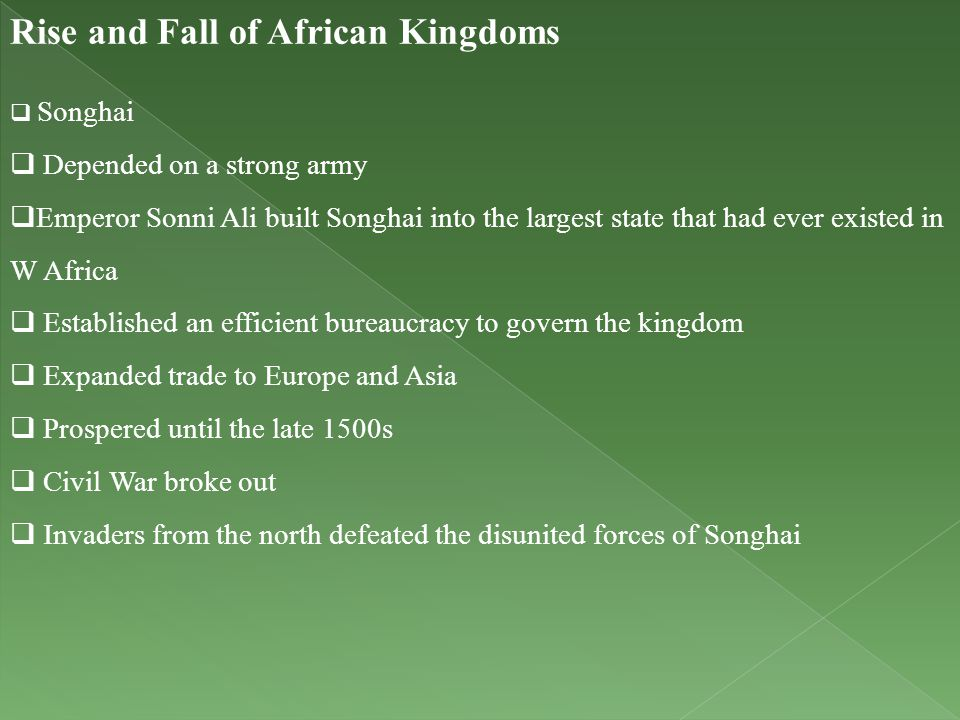 Rise and Fall of African Kingdoms  Songhai  Depended on a strong army  Emperor Sonni Ali built Songhai into the largest state that had ever existed