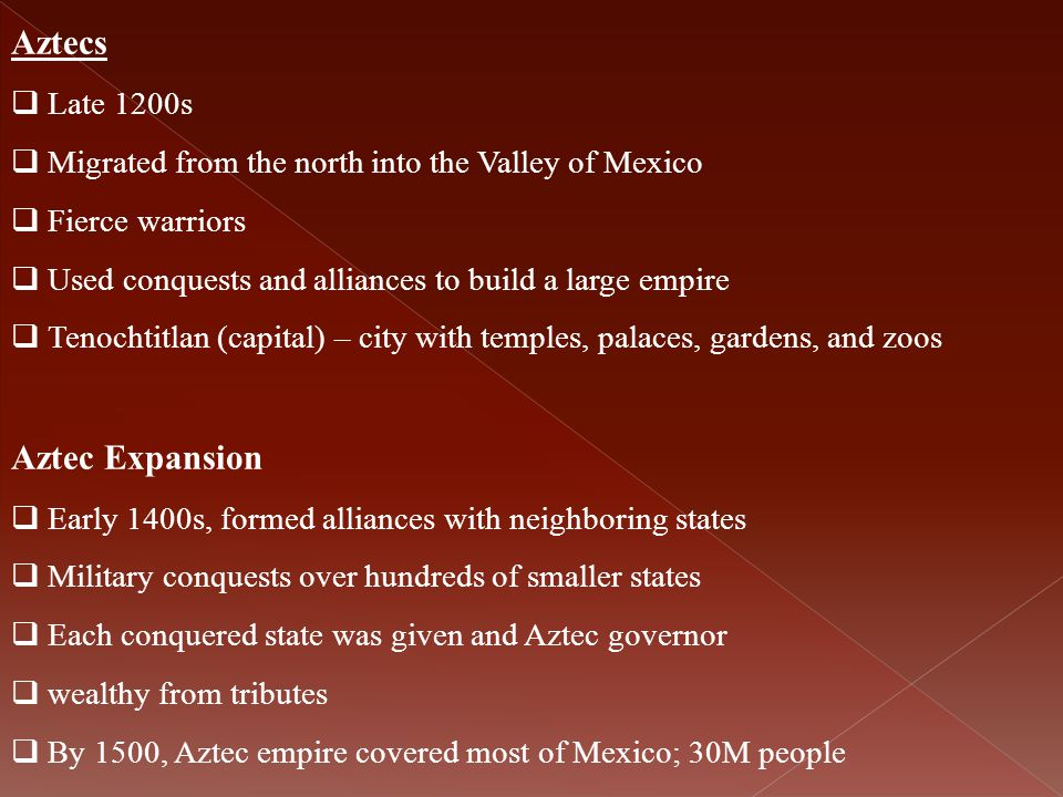 Aztecs  Late 1200s  Migrated from the north into the Valley of Mexico  Fierce warriors  Used conquests and alliances to build a large empire  Ten