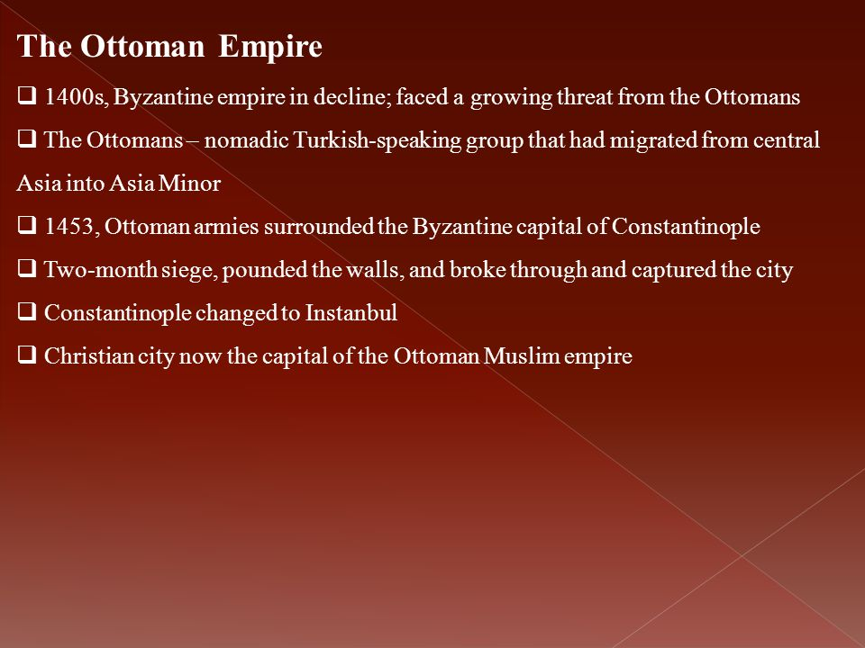 The Ottoman Empire  1400s, Byzantine empire in decline; faced a growing threat from the Ottomans  The Ottomans – nomadic Turkish-speaking group that