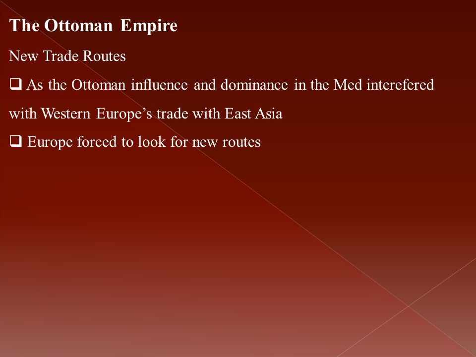 The Ottoman Empire New Trade Routes  As the Ottoman influence and dominance in the Med interefered with Western Europe's trade with East Asia  Europ