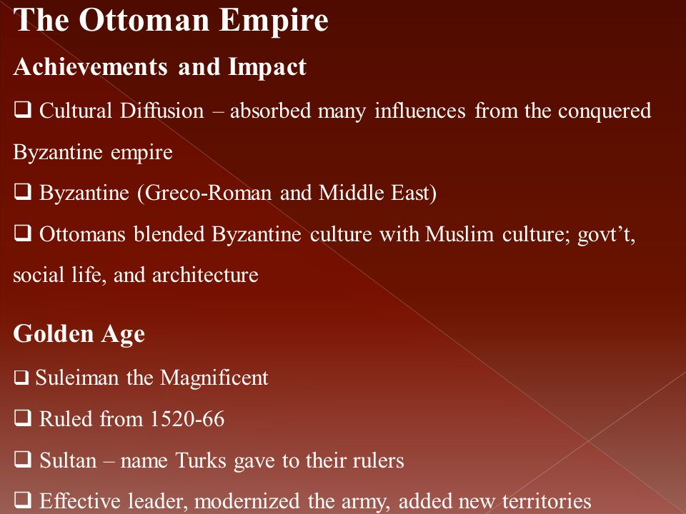 The Ottoman Empire Achievements and Impact  Cultural Diffusion – absorbed many influences from the conquered Byzantine empire  Byzantine (Greco-Roma