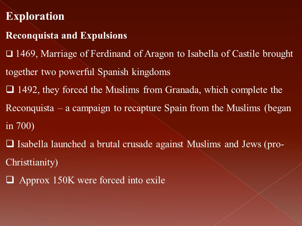 Exploration Reconquista and Expulsions  1469, Marriage of Ferdinand of Aragon to Isabella of Castile brought together two powerful Spanish kingdoms 