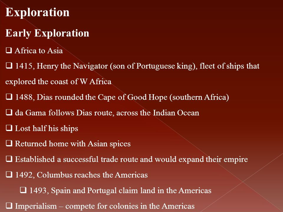 Exploration Early Exploration  Africa to Asia  1415, Henry the Navigator (son of Portuguese king), fleet of ships that explored the coast of W Afric