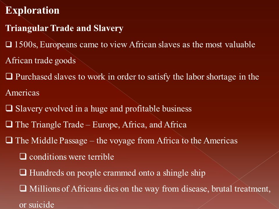 Exploration Triangular Trade and Slavery  1500s, Europeans came to view African slaves as the most valuable African trade goods  Purchased slaves to