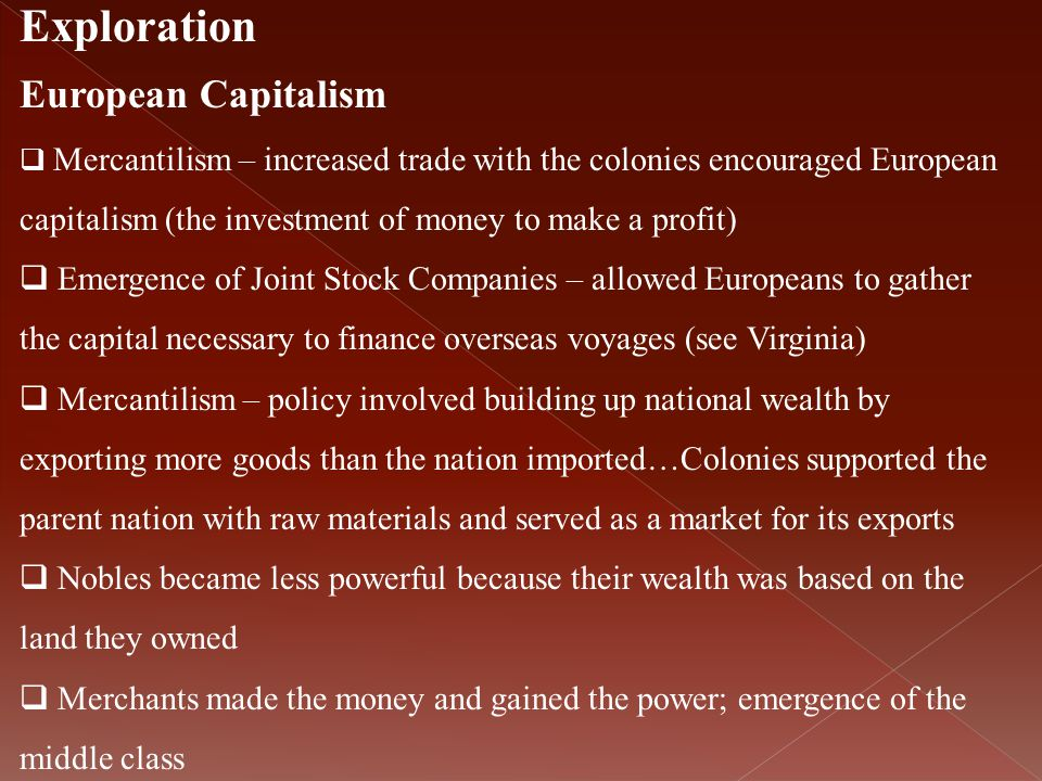 Exploration European Capitalism  Mercantilism – increased trade with the colonies encouraged European capitalism (the investment of money to make a p