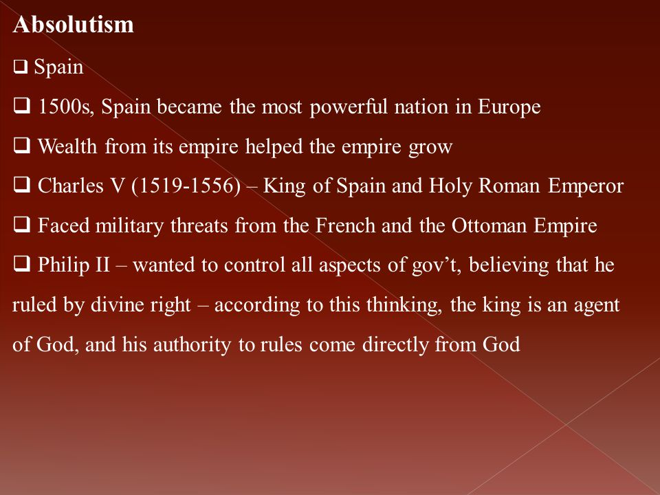 Absolutism  Spain  1500s, Spain became the most powerful nation in Europe  Wealth from its empire helped the empire grow  Charles V (1519-1556) –