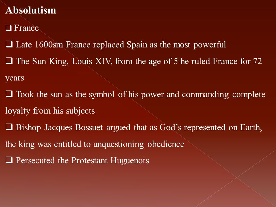 Absolutism  France  Late 1600sm France replaced Spain as the most powerful  The Sun King, Louis XIV, from the age of 5 he ruled France for 72 years