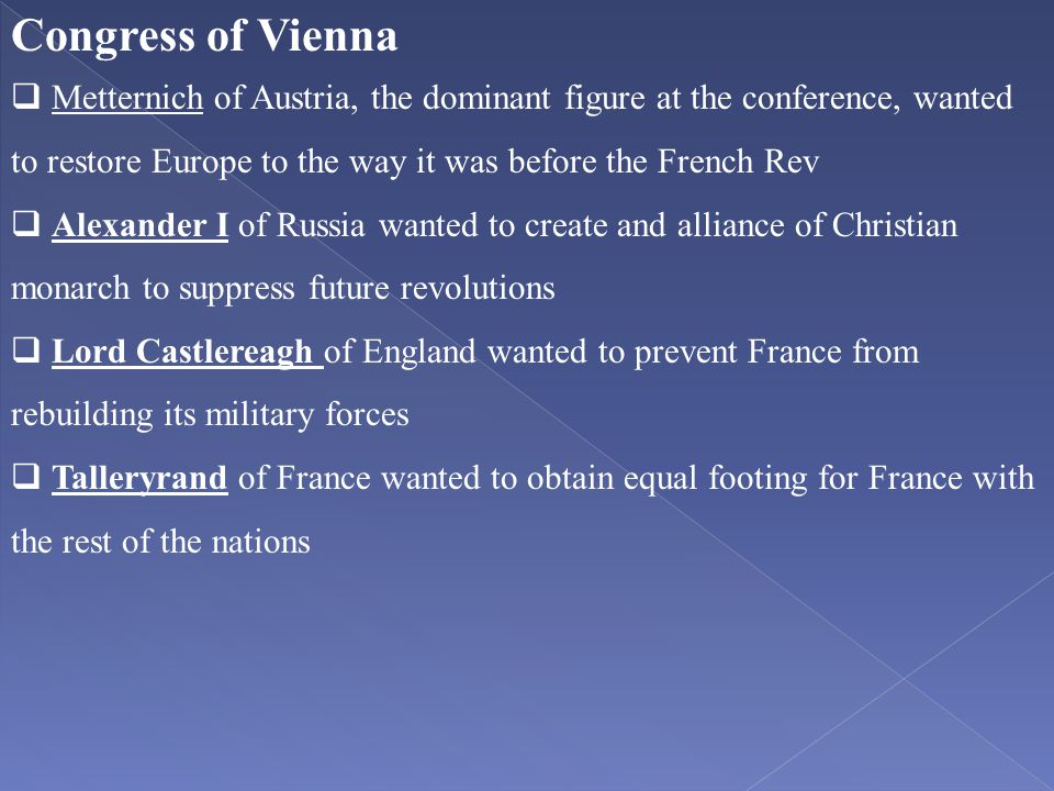 Congress of Vienna  Metternich of Austria, the dominant figure at the conference, wanted to restore Europe to the way it was before the French Rev 