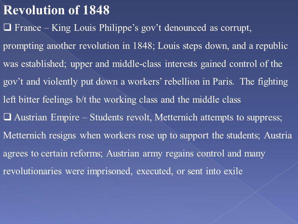 Revolution of 1848  France – King Louis Philippe's gov't denounced as corrupt, prompting another revolution in 1848; Louis steps down, and a republic