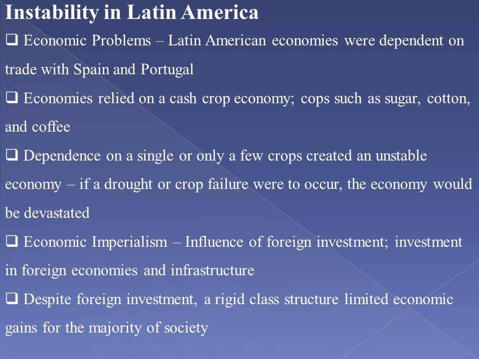 Instability in Latin America  Economic Problems – Latin American economies were dependent on trade with Spain and Portugal  Economies relied on a ca