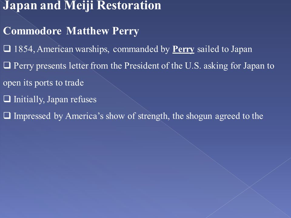 Japan and Meiji Restoration Commodore Matthew Perry  1854, American warships, commanded by Perry sailed to Japan  Perry presents letter from the Pre