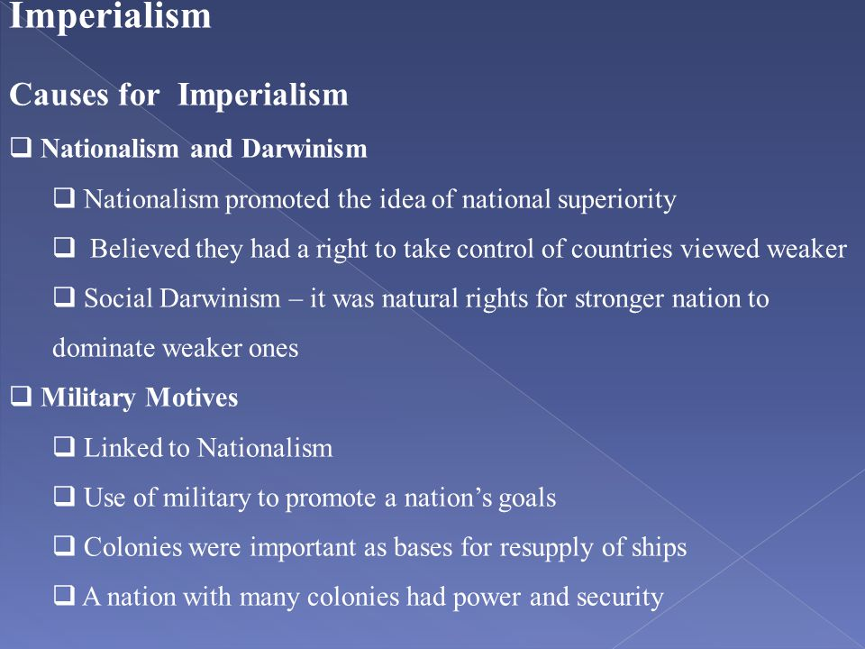Imperialism Causes for Imperialism  Nationalism and Darwinism  Nationalism promoted the idea of national superiority  Believed they had a right to