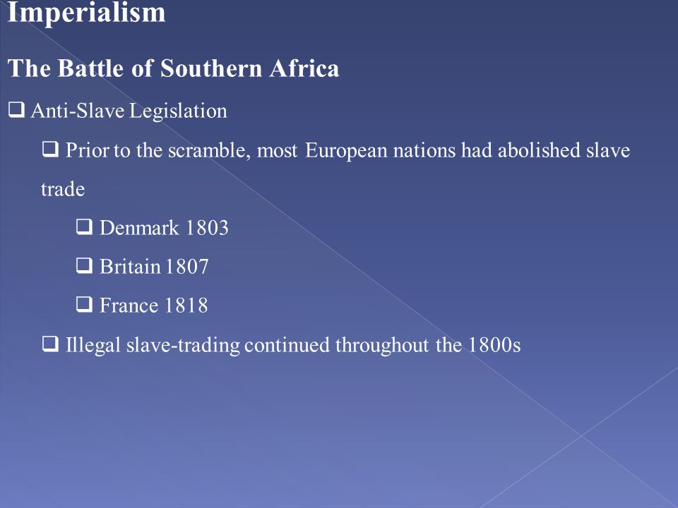 Imperialism The Battle of Southern Africa  Anti-Slave Legislation  Prior to the scramble, most European nations had abolished slave trade  Denmark