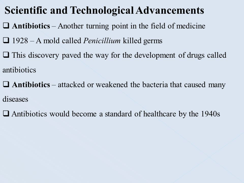  Antibiotics – Another turning point in the field of medicine  1928 – A mold called Penicillium killed germs  This discovery paved the way for the