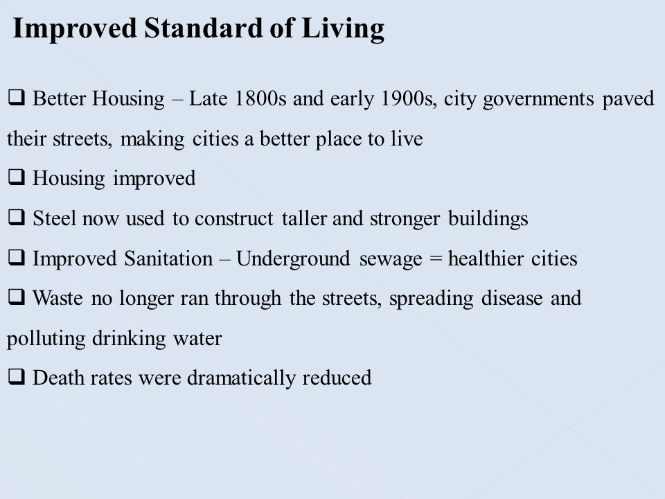 Improved Standard of Living  Better Housing – Late 1800s and early 1900s, city governments paved their streets, making cities a better place to live