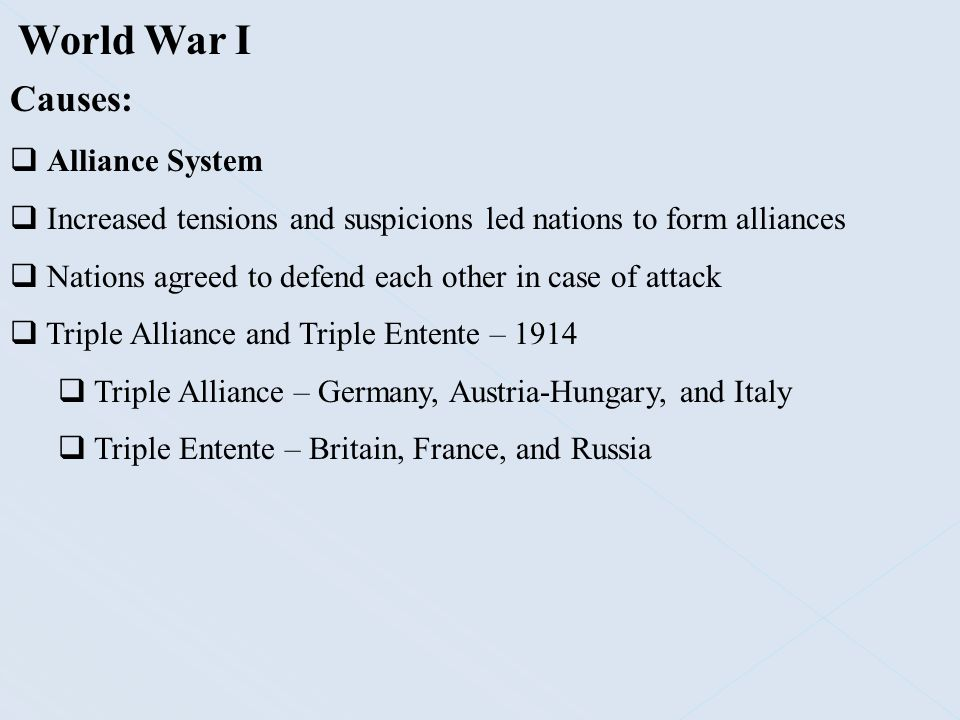 World War I Causes:  Alliance System  Increased tensions and suspicions led nations to form alliances  Nations agreed to defend each other in case