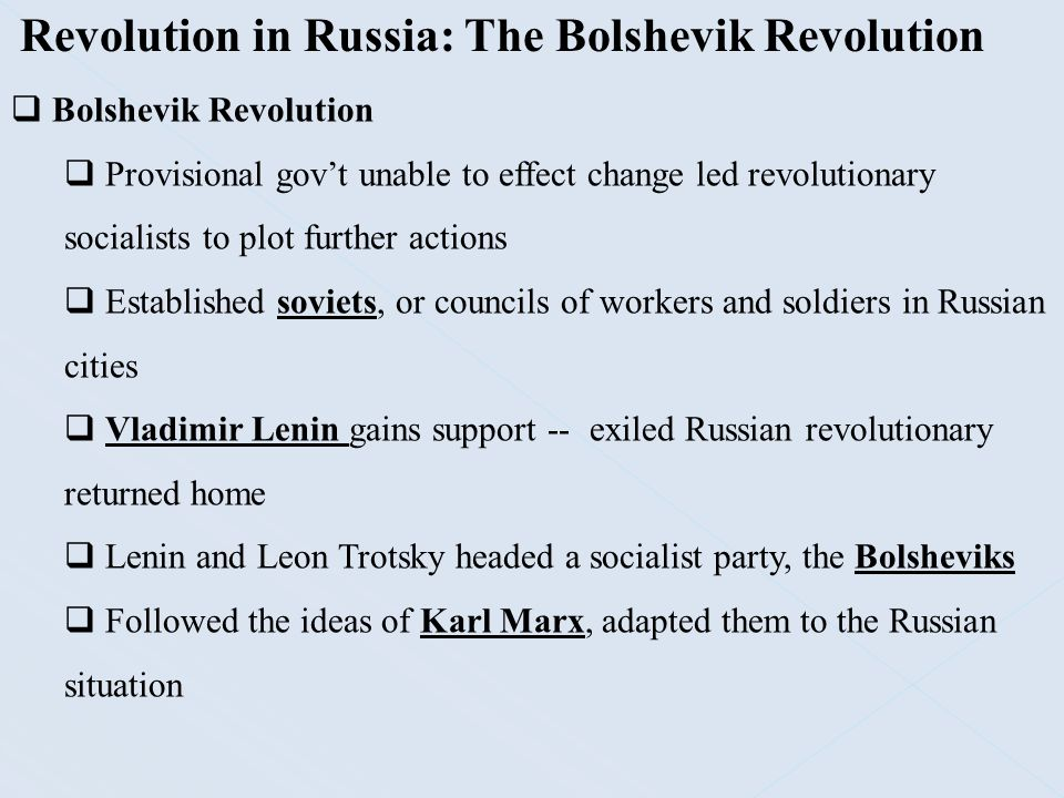 Revolution in Russia: The Bolshevik Revolution  Bolshevik Revolution  Marx said that the urban workers would rise on their own to overthrow the capitalist system  Russia lacked a large working class  Lenin suggested that an elite group of reformers – the Bolsheviks – would guide the revolution  Lenin gained the support of the people by making promises of Peace, Land, and Bread.  The Bolsheviks promised an end to Russia's involvement in the war  Promised land reform and an end to the food shortages