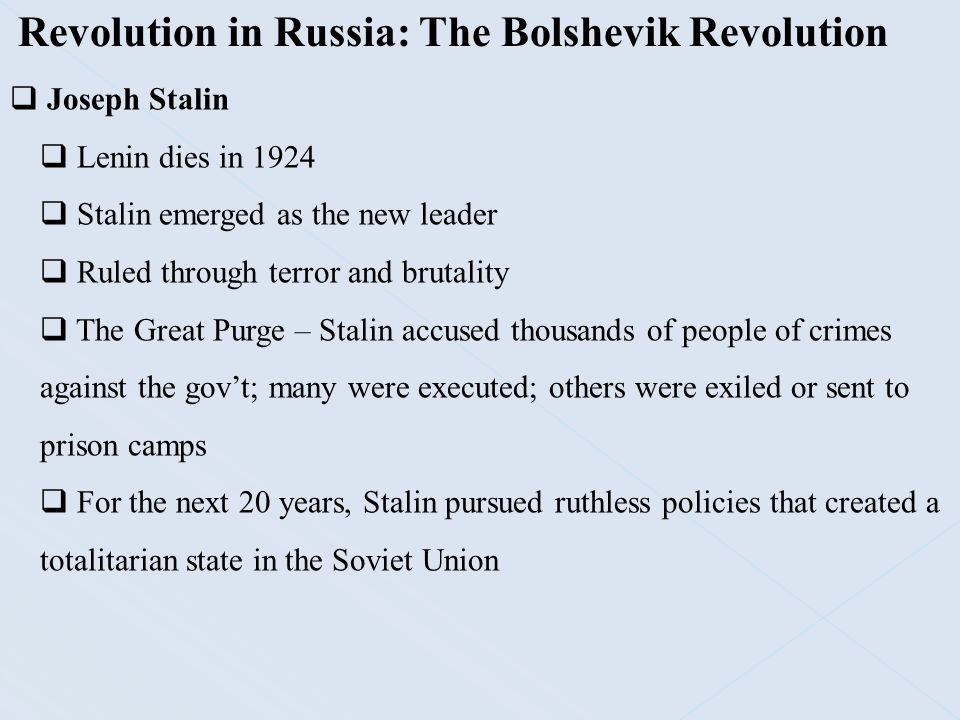 Revolution in Russia: The Bolshevik Revolution  Joseph Stalin  Totalitarian Rule – a one-party dictatorship attempts to regulate every aspect of the lives of its citizens  Russification – Stalin, a strong Russian nationalist; began to create a Russian ruling elite throughout the Soviet Union  Promoted Russian history, language, and culture  Appointed Russians to key posts in the gov't and secret police  Redrew boundaries of many republics to ensure that non- Russians would not gain a majority