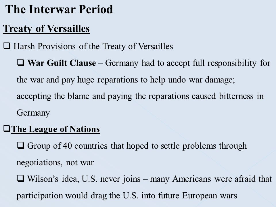 The Interwar Period Treaty of Versailles  Harsh Provisions of the Treaty of Versailles  War Guilt Clause – Germany had to accept full responsibility