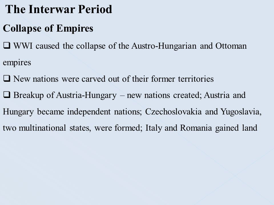 The Interwar Period Collapse of Empires  WWI caused the collapse of the Austro-Hungarian and Ottoman empires  New nations were carved out of their f