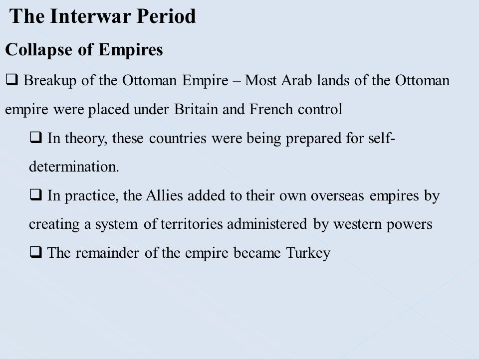 The Interwar Period Collapse of Empires  Breakup of the Ottoman Empire – Most Arab lands of the Ottoman empire were placed under Britain and French c