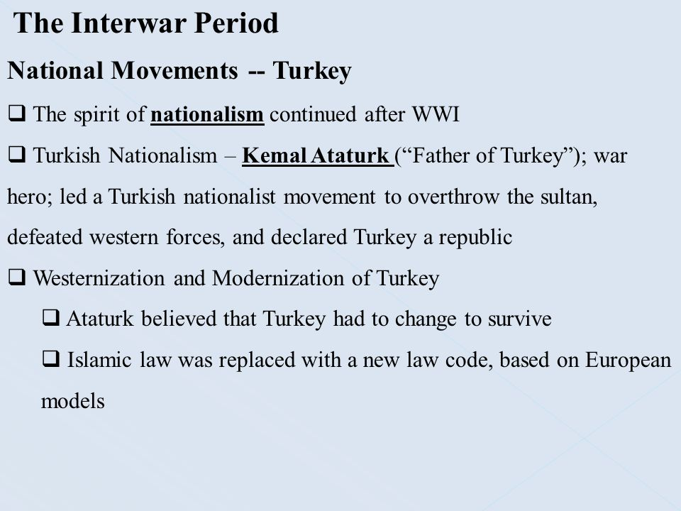 "The Interwar Period National Movements -- Turkey  The spirit of nationalism continued after WWI  Turkish Nationalism – Kemal Ataturk (""Father of Tur"