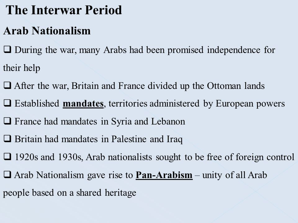 The Interwar Period Arab Nationalism  During the war, many Arabs had been promised independence for their help  After the war, Britain and France di