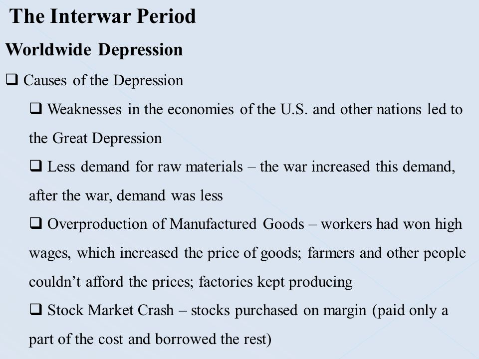The Interwar Period Worldwide Depression  Causes of the Depression  Weaknesses in the economies of the U.S. and other nations led to the Great Depre