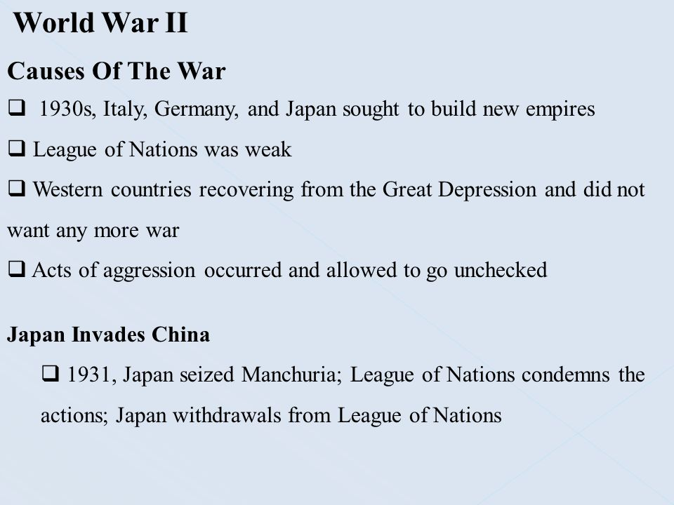 World War II Causes Of The War  1930s, Italy, Germany, and Japan sought to build new empires  League of Nations was weak  Western countries recover