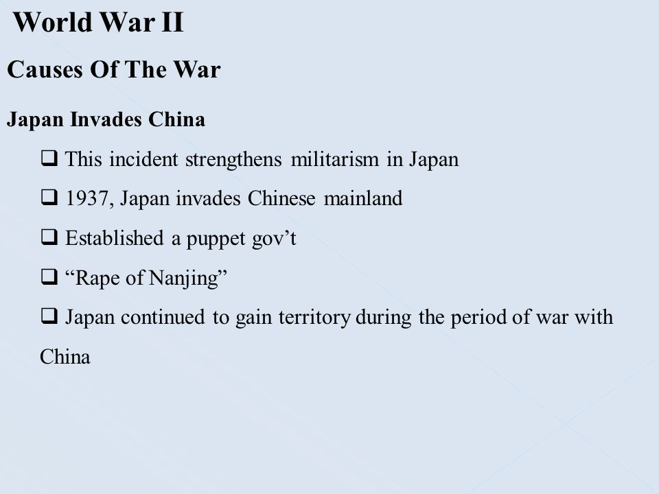 World War II Causes Of The War Japan Invades China  This incident strengthens militarism in Japan  1937, Japan invades Chinese mainland  Establishe