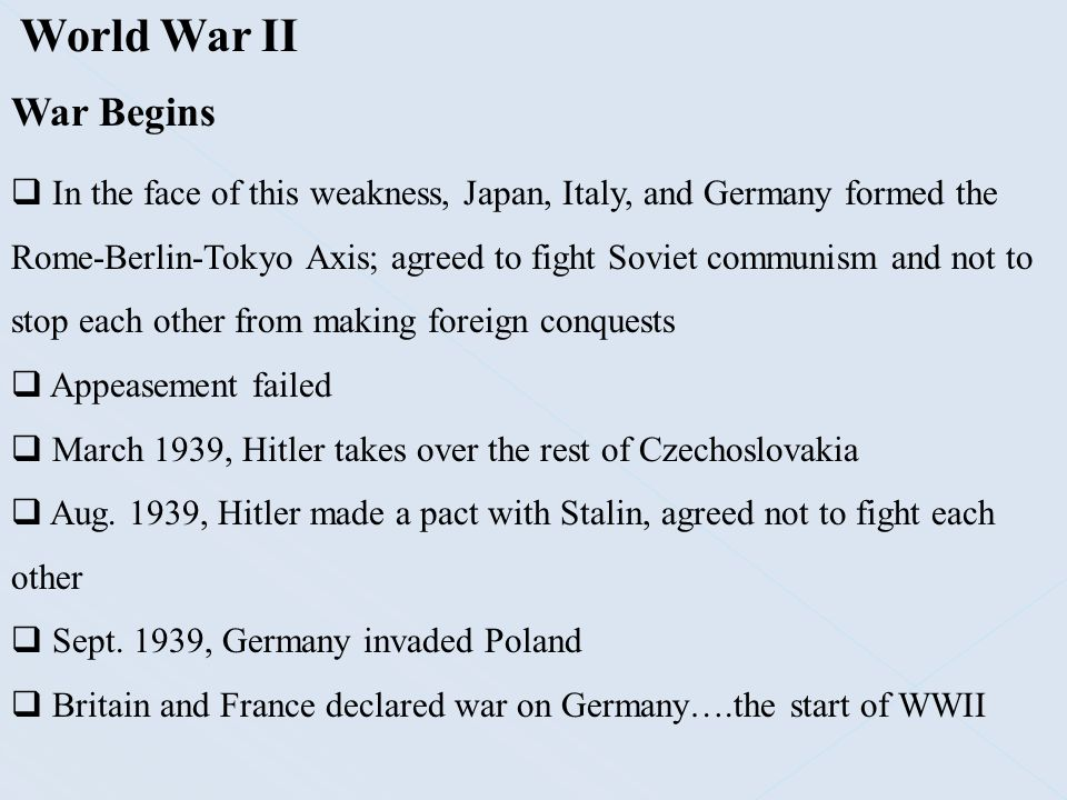 World War II War Begins  In the face of this weakness, Japan, Italy, and Germany formed the Rome-Berlin-Tokyo Axis; agreed to fight Soviet communism