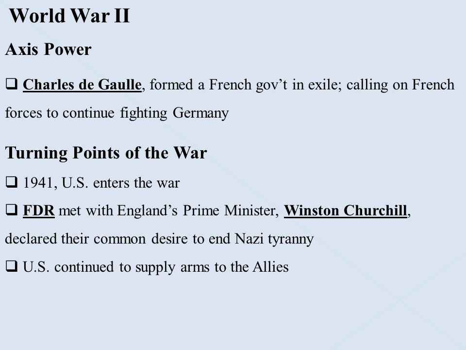 World War II Axis Power  Charles de Gaulle, formed a French gov't in exile; calling on French forces to continue fighting Germany Turning Points of t