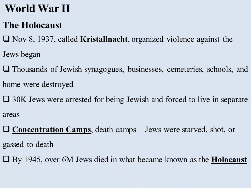 World War II The Holocaust  Nov 8, 1937, called Kristallnacht, organized violence against the Jews began  Thousands of Jewish synagogues, businesses