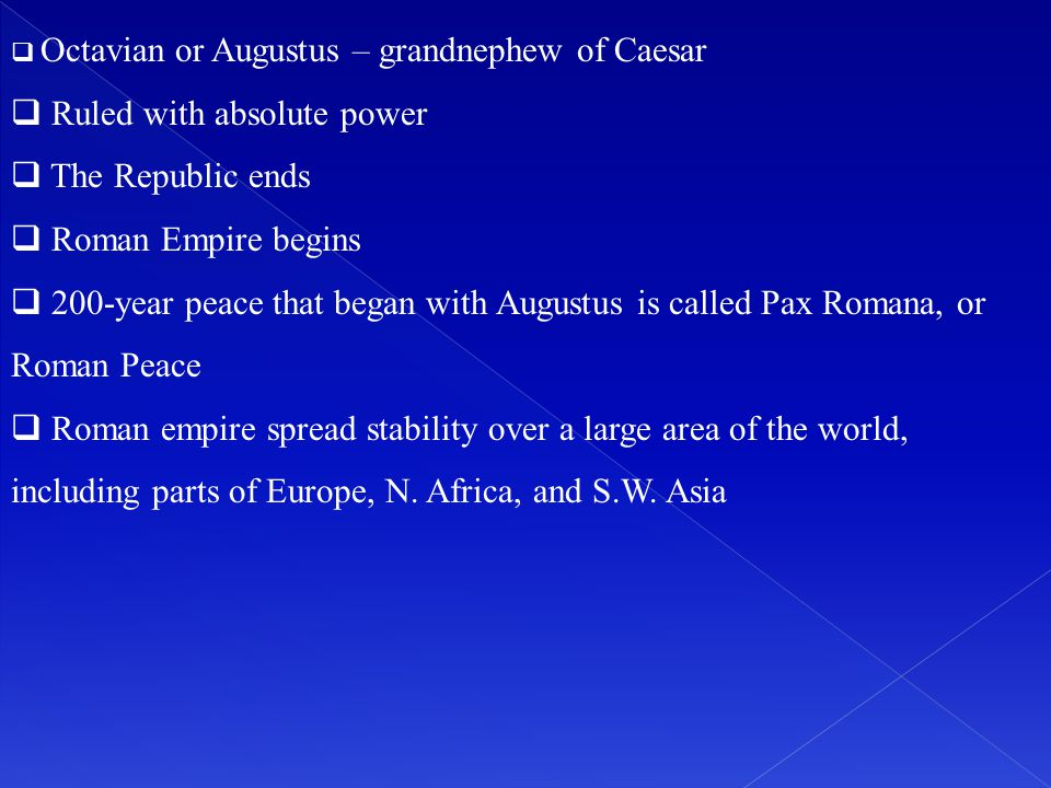  Octavian or Augustus – grandnephew of Caesar  Ruled with absolute power  The Republic ends  Roman Empire begins  200-year peace that began with