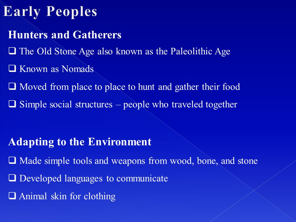 Hunters and Gatherers  The Old Stone Age also known as the Paleolithic Age  Known as Nomads  Moved from place to place to hunt and gather their foo