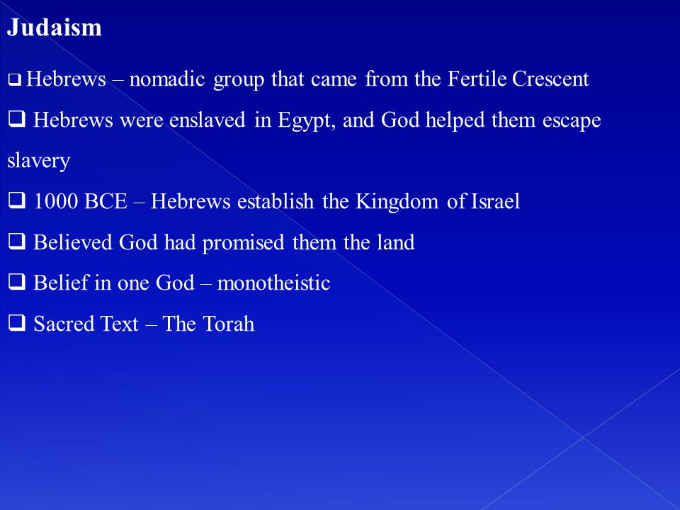 Judaism  Hebrews – nomadic group that came from the Fertile Crescent  Hebrews were enslaved in Egypt, and God helped them escape slavery  1000 BCE