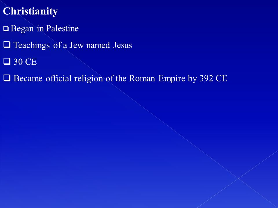 Christianity  Began in Palestine  Teachings of a Jew named Jesus  30 CE  Became official religion of the Roman Empire by 392 CE