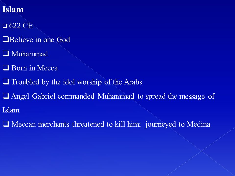 Islam  622 CE  Believe in one God  Muhammad  Born in Mecca  Troubled by the idol worship of the Arabs  Angel Gabriel commanded Muhammad to sprea