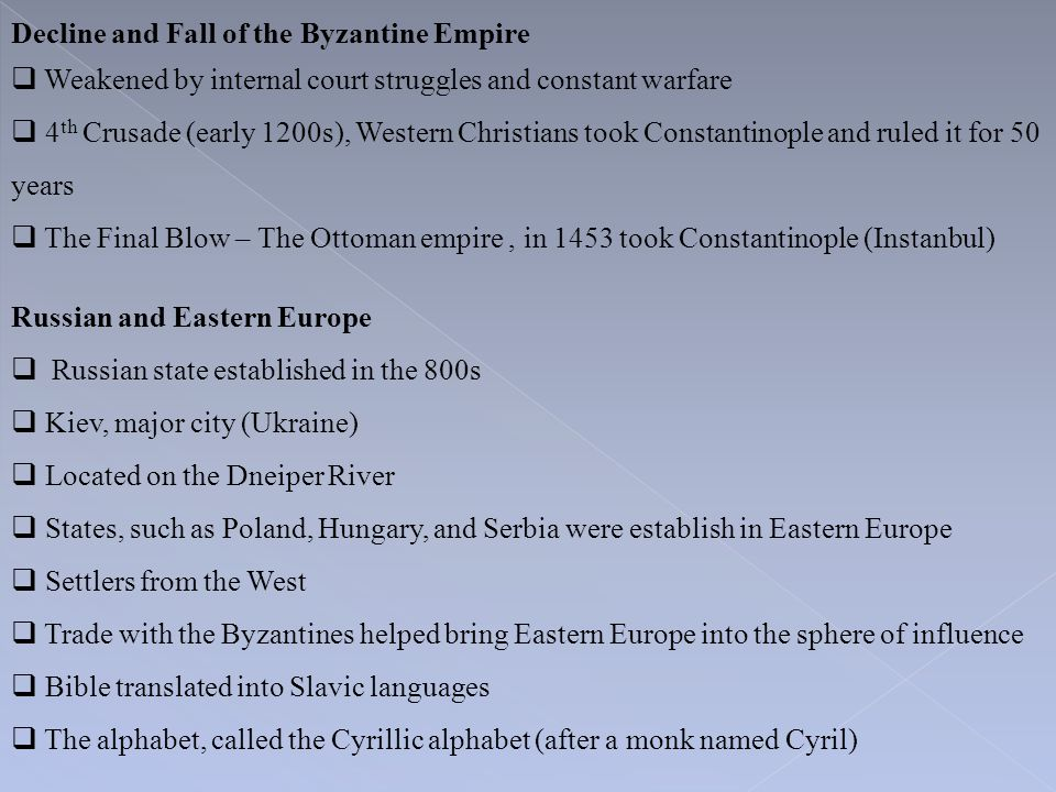 Decline and Fall of the Byzantine Empire  Weakened by internal court struggles and constant warfare  4 th Crusade (early 1200s), Western Christians