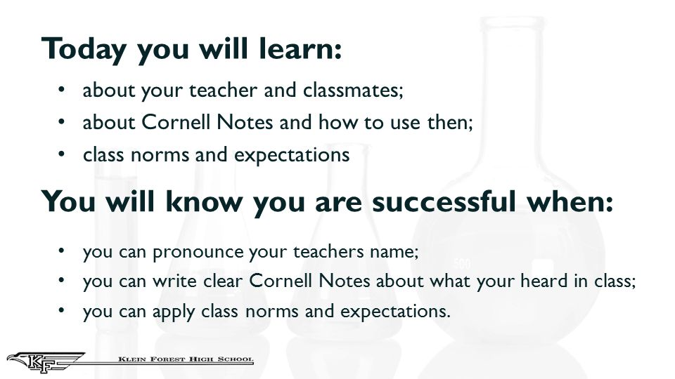 Today you will learn: about your teacher and classmates; about Cornell Notes and how to use then; class norms and expectations You will know you are s
