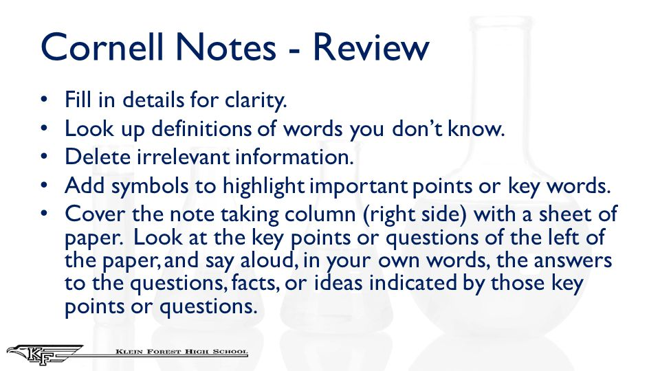Cornell Notes - Review Fill in details for clarity. Look up definitions of words you don't know. Delete irrelevant information. Add symbols to highlig