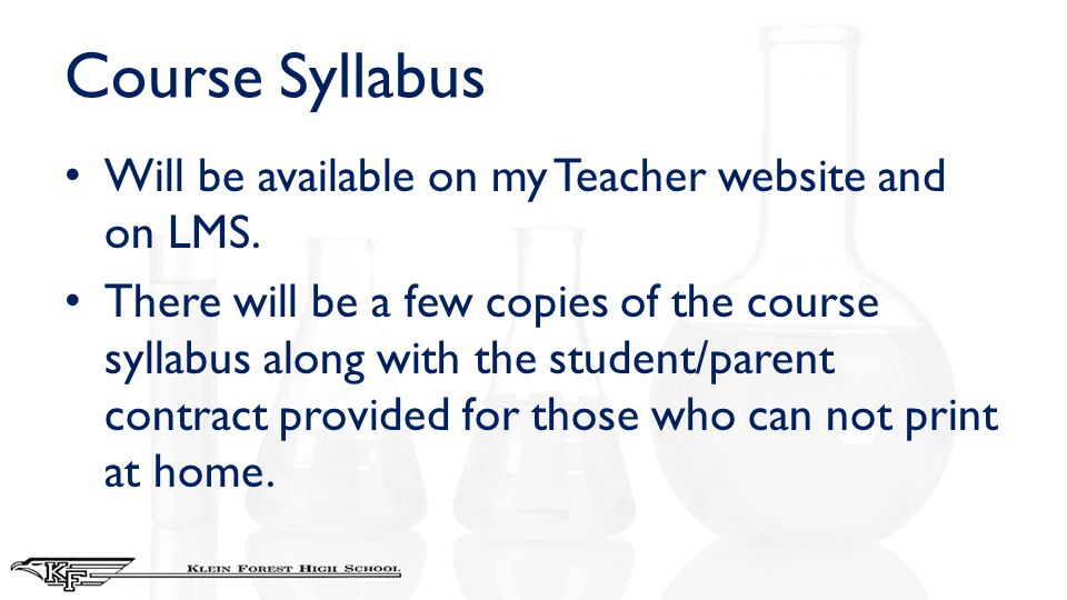 Course Syllabus Will be available on my Teacher website and on LMS. There will be a few copies of the course syllabus along with the student/parent co
