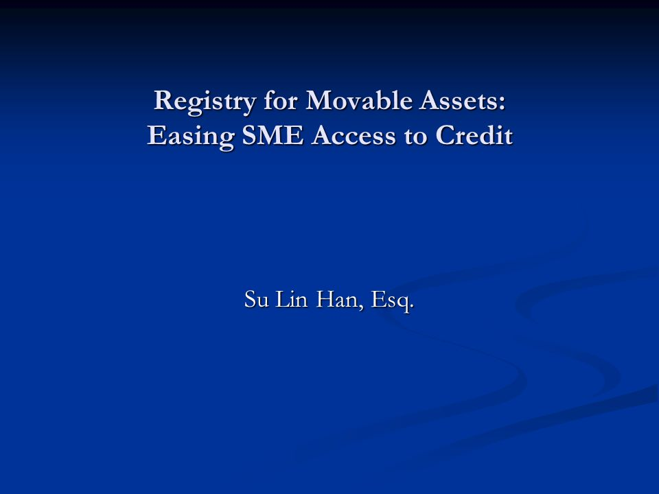 Registry for Movable Assets: Easing SME Access to Credit Su Lin Han, Esq.