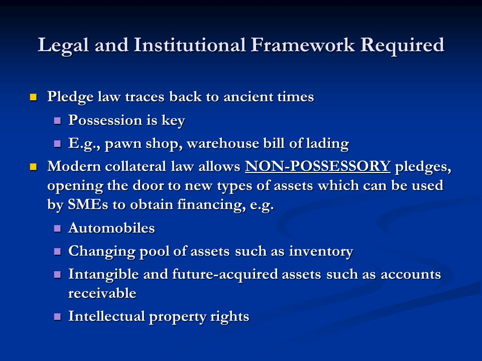 Legal and Institutional Framework Required Pledge law traces back to ancient times Pledge law traces back to ancient times Possession is key Possession is key E.g., pawn shop, warehouse bill of lading E.g., pawn shop, warehouse bill of lading Modern collateral law allows NON-POSSESSORY pledges, opening the door to new types of assets which can be used by SMEs to obtain financing, e.g.