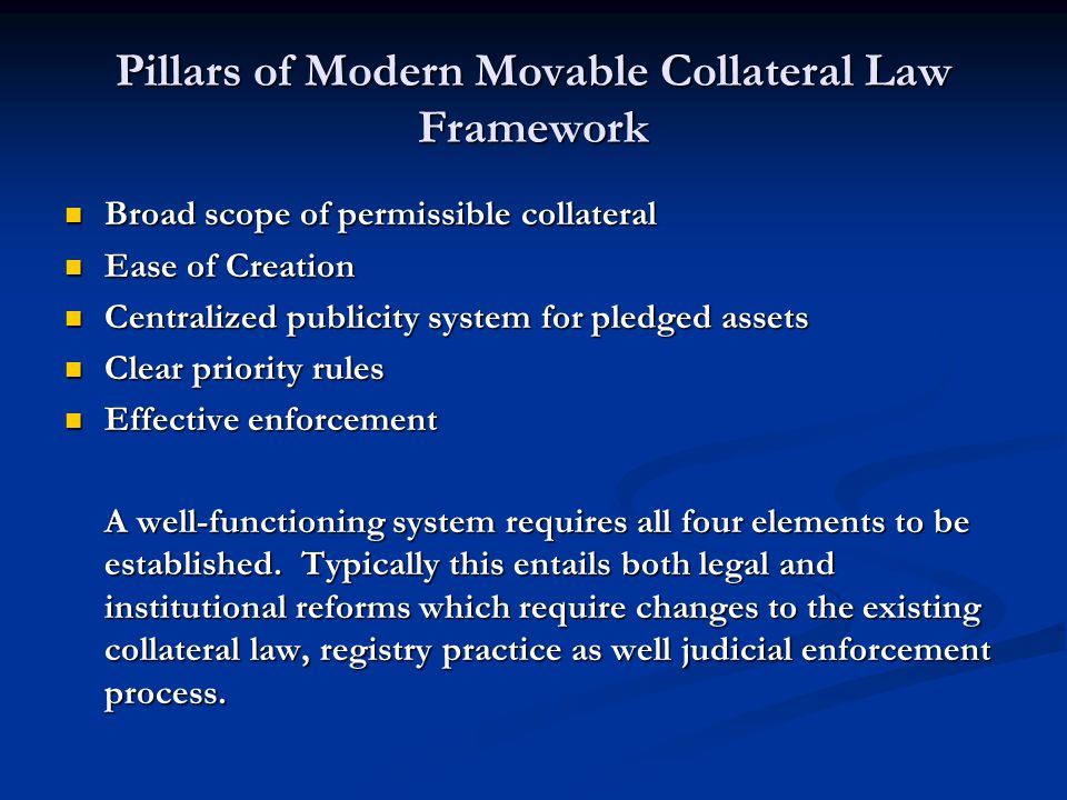 Pillars of Modern Movable Collateral Law Framework Broad scope of permissible collateral Broad scope of permissible collateral Ease of Creation Ease of Creation Centralized publicity system for pledged assets Centralized publicity system for pledged assets Clear priority rules Clear priority rules Effective enforcement Effective enforcement A well-functioning system requires all four elements to be established.