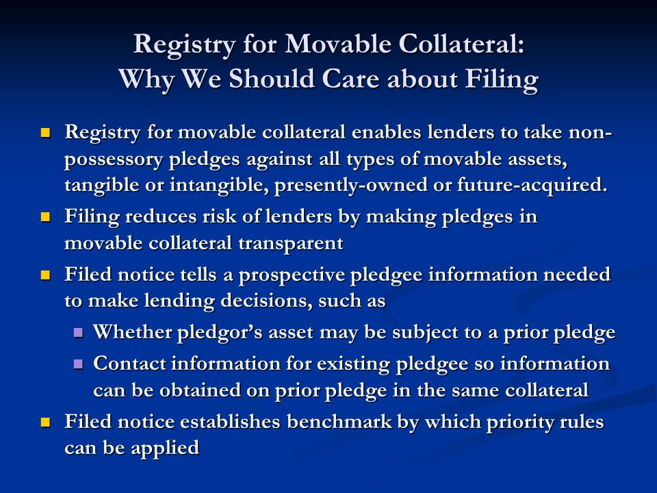 Registry for Movable Collateral: Why We Should Care about Filing Registry for movable collateral enables lenders to take non- possessory pledges against all types of movable assets, tangible or intangible, presently-owned or future-acquired.