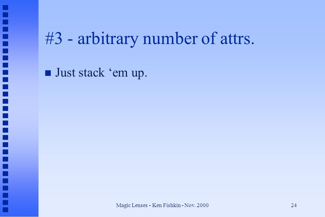Magic Lenses - Ken Fishkin - Nov. 200024 #3 - arbitrary number of attrs. n Just stack 'em up.