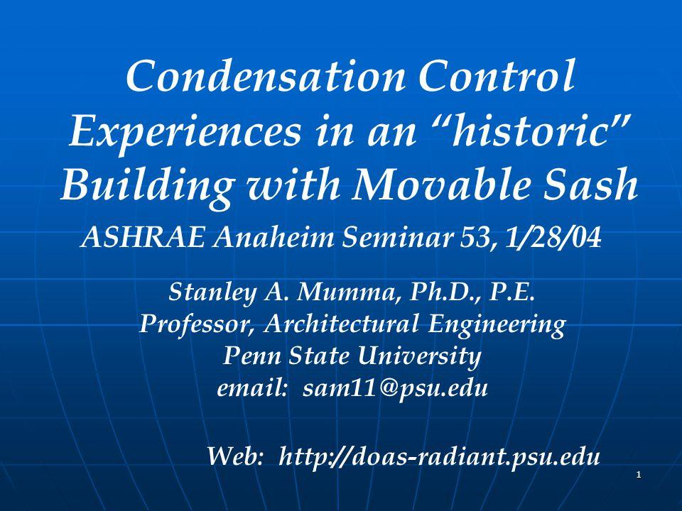 "1 Condensation Control Experiences in an ""historic"" Building with Movable Sash ASHRAE Anaheim Seminar 53, 1/28/04 Stanley A. Mumma, Ph.D., P.E. Profes"