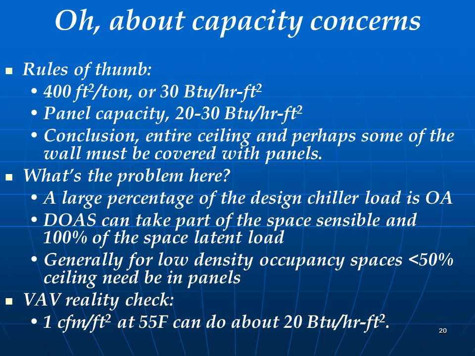 20 Oh, about capacity concerns Rules of thumb: 400 ft 2 /ton, or 30 Btu/hr-ft 2 Panel capacity, 20-30 Btu/hr-ft 2 Conclusion, entire ceiling and perhaps some of the wall must be covered with panels.