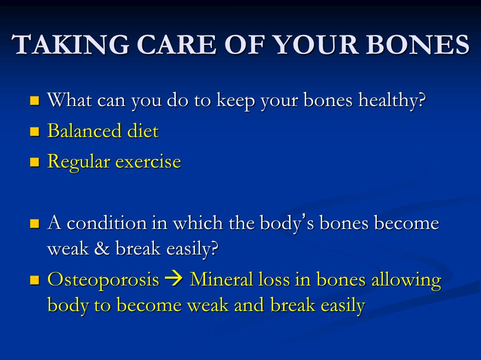 TAKING CARE OF YOUR BONES What can you do to keep your bones healthy? What can you do to keep your bones healthy? Balanced diet Balanced diet Regular